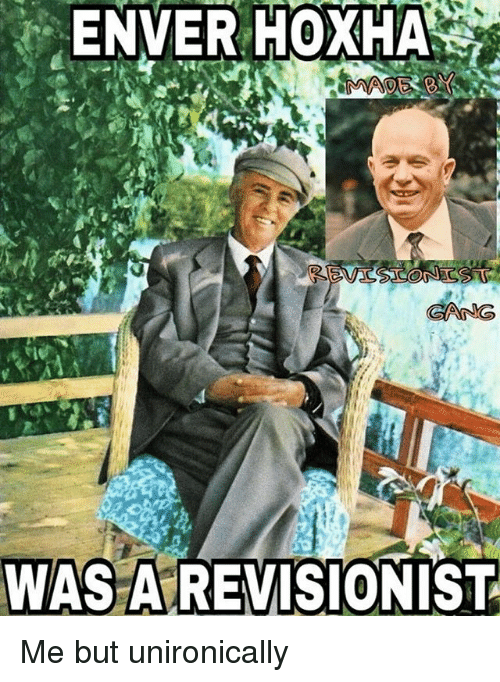 Enver Hoxha: ENVER HOXHA  WAS AREVISIONIST Me but unironically