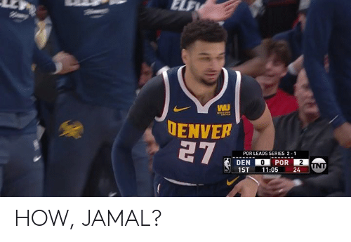 jamal: ENVER  POR LEADS SERIES 2-1  1ST-11:05  24 HOW, JAMAL?