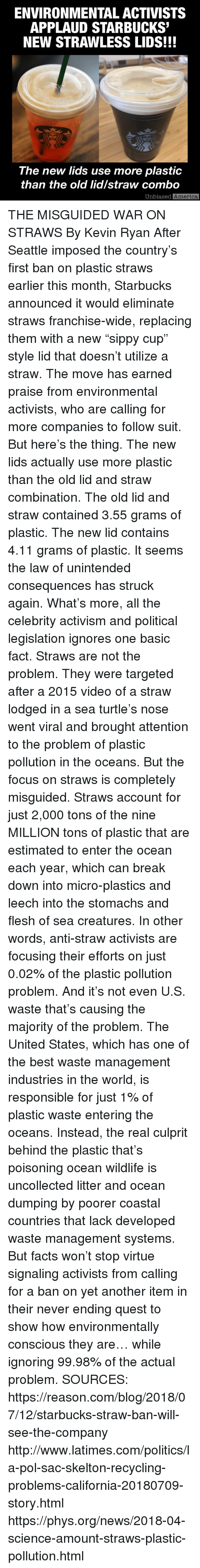 "America, Facts, and Memes: ENVIRONMENTAL ACTIVISTS  APPLAUD STARBUCKS  NEW STRAWLESS LIDS!!!  The new lids use more plastic  than the old lid/straw combo  Unbiased  America THE MISGUIDED WAR ON STRAWS By Kevin Ryan  After Seattle imposed the country's first ban on plastic straws earlier this month, Starbucks announced it would eliminate straws franchise-wide, replacing them with a new ""sippy cup"" style lid that doesn't utilize a straw.  The move has earned praise from environmental activists, who are calling for more companies to follow suit.  But here's the thing.  The new lids actually use more plastic than the old lid and straw combination.  The old lid and straw contained 3.55 grams of plastic.  The new lid contains 4.11 grams of plastic.  It seems the law of unintended consequences has struck again.  What's more, all the celebrity activism and political legislation ignores one basic fact.  Straws are not the problem.  They were targeted after a 2015 video of a straw lodged in a sea turtle's nose went viral and brought attention to the problem of plastic pollution in the oceans.  But the focus on straws is completely misguided.  Straws account for just 2,000 tons of the nine MILLION tons of plastic that are estimated to enter the ocean each year, which can break down into micro-plastics and leech into the stomachs and flesh of sea creatures.  In other words, anti-straw activists are focusing their efforts on just 0.02% of the plastic pollution problem.  And it's not even U.S. waste that's causing the majority of the problem.  The United States, which has one of the best waste management industries in the world, is responsible for just 1% of plastic waste entering the oceans.  Instead, the real culprit behind the plastic that's poisoning ocean wildlife is uncollected litter and ocean dumping by poorer coastal countries that lack developed waste management systems.    But facts won't stop virtue signaling activists from calling for a ban on yet another item in their never ending quest to show how environmentally conscious they are… while ignoring 99.98% of the actual problem.  SOURCES: https://reason.com/blog/2018/07/12/starbucks-straw-ban-will-see-the-company http://www.latimes.com/politics/la-pol-sac-skelton-recycling-problems-california-20180709-story.html https://phys.org/news/2018-04-science-amount-straws-plastic-pollution.html"