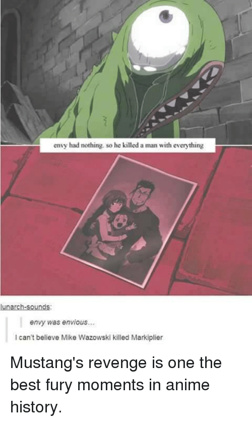 Memes, Revenge, and Mustang: envy had nothing. so he killed a man with everything  lunarch-sounds:  envy was envious...  can't believe Mike Wazowski killed Markiplier Mustang's revenge is one the best fury moments in anime history.