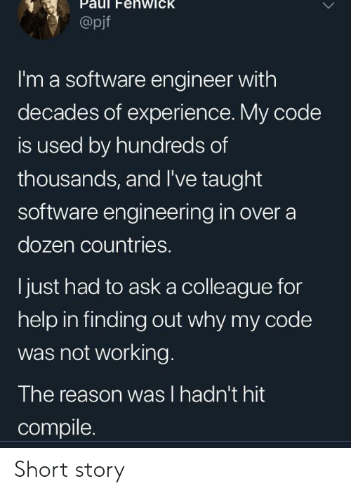 Engineering: enwick  @pjf  I'm a software engineer with  decades of experience. My code  is used by hundreds of  thousands, and I've taught  software engineering in over a  dozen countries.  just had to aska colleague for  help in finding out why my code  was not working.  The reason was I hadn't hit  compile Short story