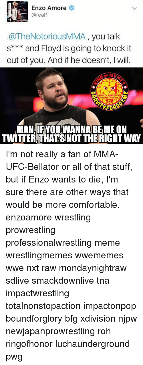 Comfortable, Instagram, and Meme: Enzo Amore  areal  OThe Notorious MMA, you talk  s and Floyd is going to knock it  out of you. And if he doesn't, l will.  GRAUITV FORGOT ME  On InSTAGRAm  FOR  MAN IFYOUWANNABEME ON  TWITTER THATSNOT THERIGHTWAY I'm not really a fan of MMA-UFC-Bellator or all of that stuff, but if Enzo wants to die, I'm sure there are other ways that would be more comfortable. enzoamore wrestling prowrestling professionalwrestling meme wrestlingmemes wwememes wwe nxt raw mondaynightraw sdlive smackdownlive tna impactwrestling totalnonstopaction impactonpop boundforglory bfg xdivision njpw newjapanprowrestling roh ringofhonor luchaunderground pwg
