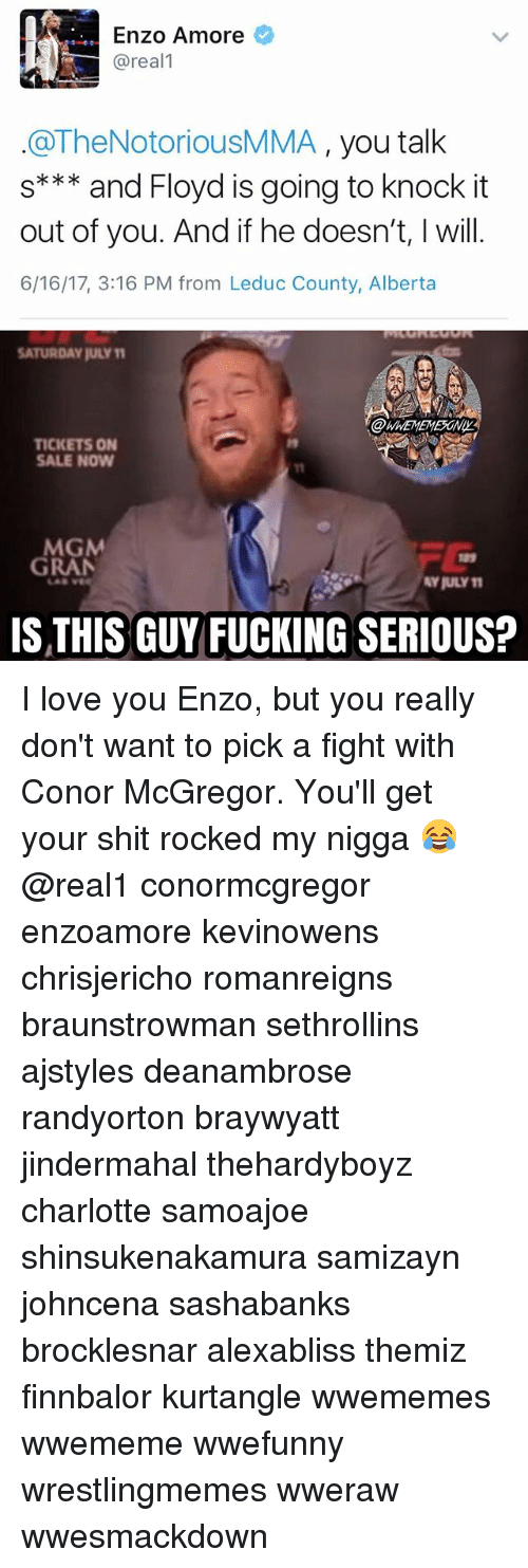 tickets on sale: Enzo Amore  @real  @TheNotoriousMMA  you talk  s*** and Floyd is going to knock it  out of you. And if he doesn't, will.  6/16/17, 3:16 PM from Leduc County, Alberta  SATURDAY juLYM  TICKETS ON  SALE NOW  MGM  GRAN  AYRULY11  IS THIS GUY FUCKING SERIOUS? I love you Enzo, but you really don't want to pick a fight with Conor McGregor. You'll get your shit rocked my nigga 😂 @real1 conormcgregor enzoamore kevinowens chrisjericho romanreigns braunstrowman sethrollins ajstyles deanambrose randyorton braywyatt jindermahal thehardyboyz charlotte samoajoe shinsukenakamura samizayn johncena sashabanks brocklesnar alexabliss themiz finnbalor kurtangle wwememes wwememe wwefunny wrestlingmemes wweraw wwesmackdown
