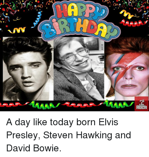 Elvis Presley: \.eO  A  6 A day like today born Elvis Presley, Steven Hawking and David Bowie.