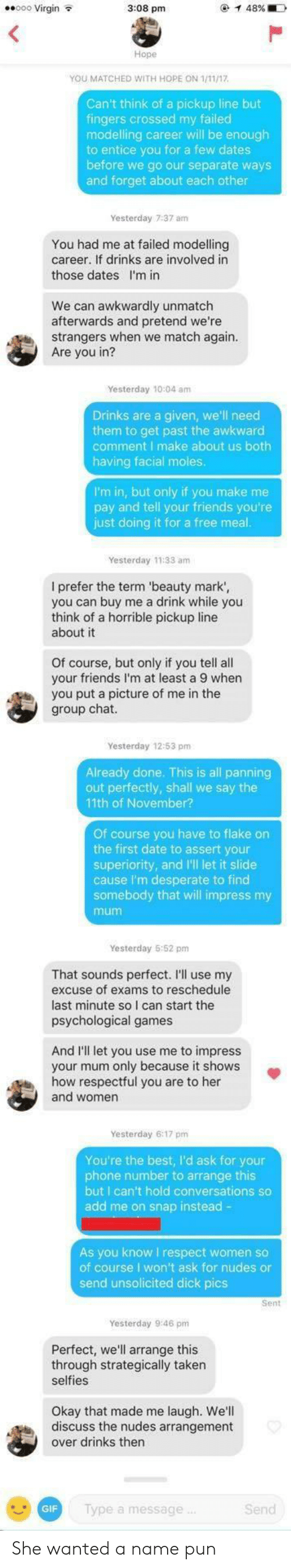 modelling: eo0 Virgin  3:08 pm  Hope  YOU MATCHED WITH HOPE ON 1/11/17  Can't think of a pickup line but  fingers crossed my failed  modelling career will be enough  to entice you for a few dates  before we go our separate ways  and forget about each other  Yesterday 7:37 am  You had me at failed modelling  career. If drinks are involved in  those dates I'm in  We can awkwardly unmatch  afterwards and pretend we're  strangers when we match again  Are you in?  Yesterday 10:04 amm  Drinks are a given, we'll need  them to get past the awkward  comment I make about us both  having facial moles  I'm in, but only if you make me  pay and tell your friends you're  just doing it for a free meal  Yesterday 11:33 am  I prefer the term 'beauty mark',  you can buy me a drink while you  think of a horrible pickup line  about it  Of course, but only if you tell all  your friends I'm at least a 9 when  you put a picture of me in the  group chat  Yesterday 12:53 pm  Already done. This is all panning  out perfectly, shall we say the  11th of November?  Of course you have to flake on  the first date to assert your  superiority, and I'll let it slide  cause I'm desperate to find  somebody that will impress my  mum  Yesterday 5:52 pm  That sounds perfect. I'll use my  excuse of exams to reschedule  last minute so I can start the  psychological games  And I'll let you use me to impress  your mum only because it shows  how respectful you are to her  and women  Yesterday 6:17 pm  You're the best, I'd ask for your  phone number to arrange this  but I can't hold conversations so  add me on snap instead -  As you know I respect women so  of course I won't ask for nudes or  send unsolicited dick pics  Sent  Yesterday 9:46 pm  Perfect, we'll arrange this  through strategically taken  selfies  Okay that made me laugh. We'll  discuss the nudes arrangement  over drinks thern  GIF  lype a message  Send She wanted a name pun