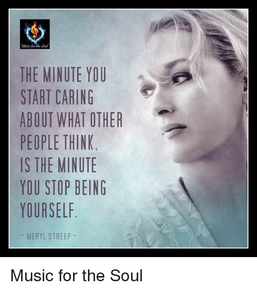 Memes, Music, and Meryl Streep: eoc for  THE MINUTE YOU  START CARING  ABOUT WHAT OTHER  PEOPLE THINK  IS THE MINUTE  YOU STOP BEING  YOURSELF  MERYL STREEP Music for the Soul