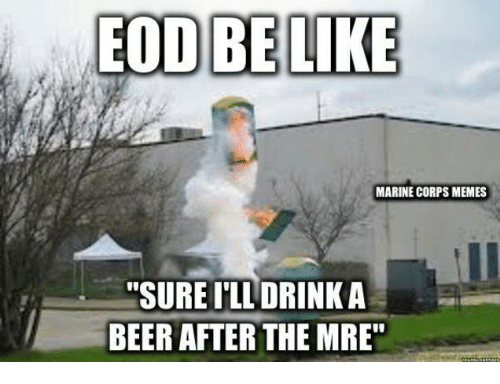 """Beer, Memes, and Military: EOD BELIKE  MARINE CORPS MEMES  """"SURE I'LL DRINK A  BEER AFTER THE MRE"""
