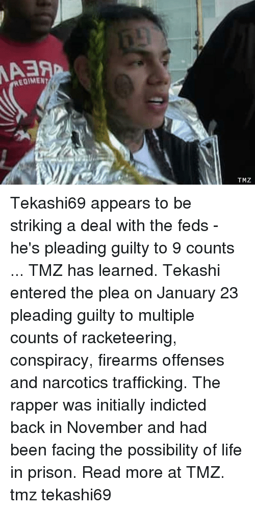 Feds: EOIMEN  TMZ Tekashi69 appears to be striking a deal with the feds - he's pleading guilty to 9 counts ... TMZ has learned. Tekashi entered the plea on January 23 pleading guilty to multiple counts of racketeering, conspiracy, firearms offenses and narcotics trafficking. The rapper was initially indicted back in November and had been facing the possibility of life in prison. Read more at TMZ. tmz tekashi69
