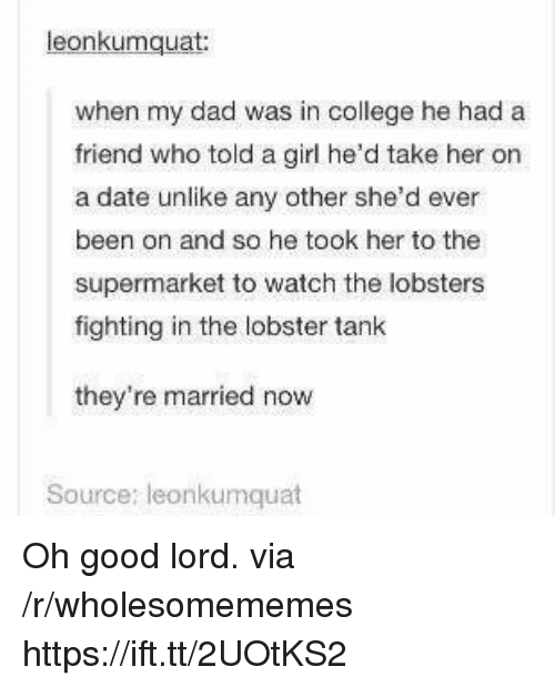 Oh Good: eonkumquat  when my dad was in college he had a  friend who told a girl he'd take her on  a date unlike any other she'd ever  been on and so he took her to the  supermarket to watch the lobsters  fighting in the lobster tank  they're married now  Source: leonkumquat Oh good lord. via /r/wholesomememes https://ift.tt/2UOtKS2