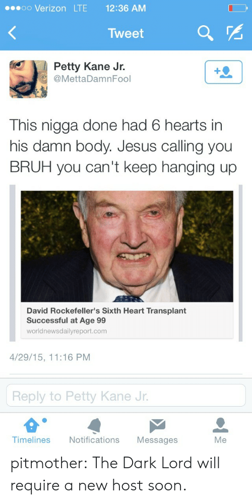 petty: eoo Verizon LTE 12:36 AM  Tweet  Petty Kane Jr.  @MettaDamnFool  This nigga done had 6 hearts in  his damn body. Jesus calling you  BRUH you can't keep hanging up  David Rockefeller's Sixth Heart Transplant  Successful at Age 99  worldnewsdailyreport.com  4/29/15, 11:16 PM  Reply to Petty Kane Jr  Timelines Notifications Messages  Me pitmother:  The Dark Lord will require a new host soon.