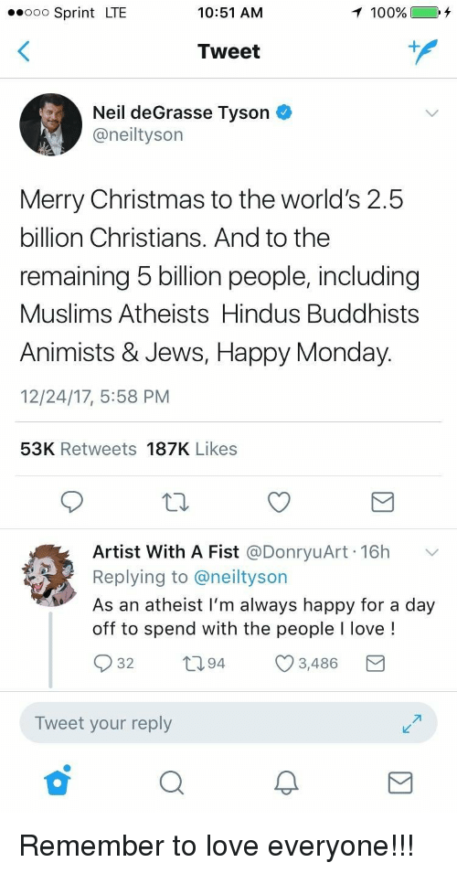 Anaconda, Christmas, and Love: eooo Sprint LTE  10:51 AM  100%  Tweet  1  Neil deGrasse Tyson  @neiltyson  Merry Christmas to the world's 2.5  billion Christians. And to the  remaining 5 billion people, including  Muslims Atheists Hindus Buddhists  Animists & Jews, Happy Monday  12/24/17, 5:58 PM  53K Retweets 187K Likes  Artist With A Fist @DonryuArt. 16h  Replying to @neiltyson  As an atheist I'm always happy for a day  off to spend with the people I love!  32  ti94  3,486  Tweet your reply <p>Remember to love everyone!!!</p>