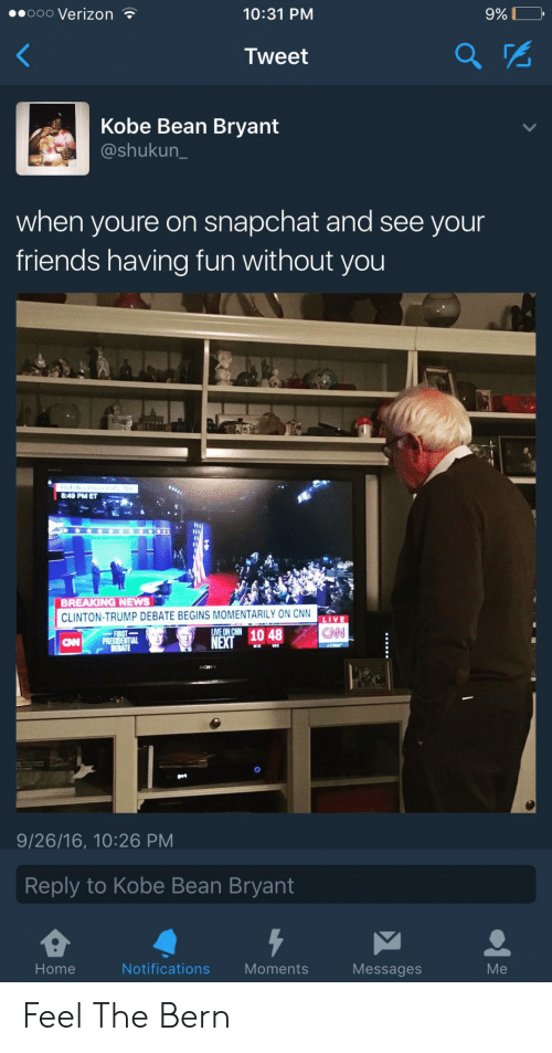 Feel The Bern: eooo Verizon  10:31 PM  9% DO,  Tweet  Kobe Bean Bryant  @shukun  when youre on snapchat and see your  friends having fun without you  8:49 PM ET  BREAKING NEWS  CLINTON-TRUMP DEBATE BEGINS MOMENTARILY ON CNN  LIVE  CAN  NEX1048  CNP PRES  9/26/16, 10:26 PM  Reply to Kobe Bean Bryant  Home  Notifications Moments  Messages  Me Feel The Bern