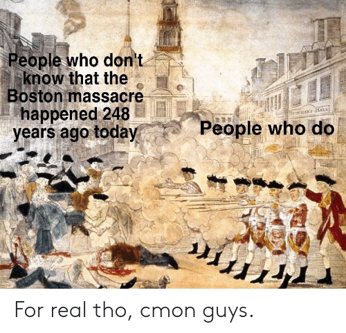 Massacre: eople who don t  know that the  Boston massacre  happened 248  years ago today  People who do For real tho, cmon guys.