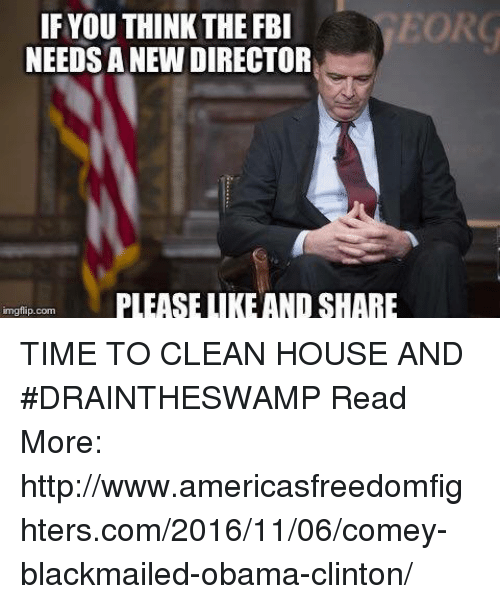 Cleaning House: EORG  IF YOUTHINK THE FBI  NEEDSANEW DIRECTOR  PLEASE LIKE ANDSHARE  mgflip.com TIME TO CLEAN HOUSE AND #DRAINTHESWAMP  Read More: http://www.americasfreedomfighters.com/2016/11/06/comey-blackmailed-obama-clinton/