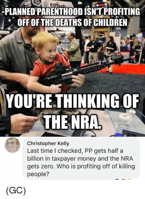 Children, Memes, and Money: EOT  PLANNED'PARENTHOOD ISNTPROFITING  OFF OFTHE DEATHS OF CHILDREN  YOU'RE.THINKING OF  THE NRA  Christopher Kelly  Last time I checked, PP gets half a  billion in taxpayer money and the NRA  gets zero. Who is profiting off of killingg  people? (GC)