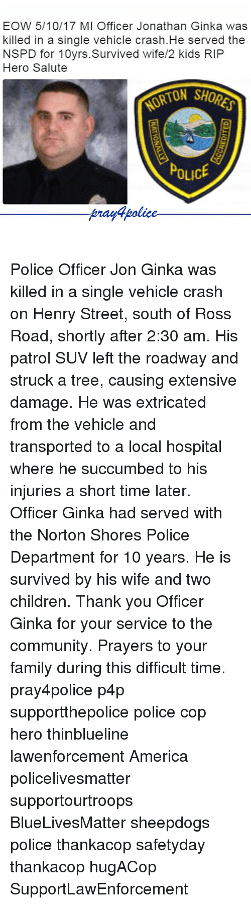 America, Children, and Community: EOW 5/10/17 MI Officer Jonathan Ginka was  killed in a single vehicle crash.He served the  NSPD for 10yrs.Survived wife/2 kids RIP  Hero Salute  ORTON SHOR  POLICE  Arayapolice Police Officer Jon Ginka was killed in a single vehicle crash on Henry Street, south of Ross Road, shortly after 2:30 am. His patrol SUV left the roadway and struck a tree, causing extensive damage. He was extricated from the vehicle and transported to a local hospital where he succumbed to his injuries a short time later. Officer Ginka had served with the Norton Shores Police Department for 10 years. He is survived by his wife and two children. Thank you Officer Ginka for your service to the community. Prayers to your family during this difficult time. pray4police p4p supportthepolice police cop hero thinblueline lawenforcement America policelivesmatter supportourtroops BlueLivesMatter sheepdogs police thankacop safetyday thankacop hugACop SupportLawEnforcement
