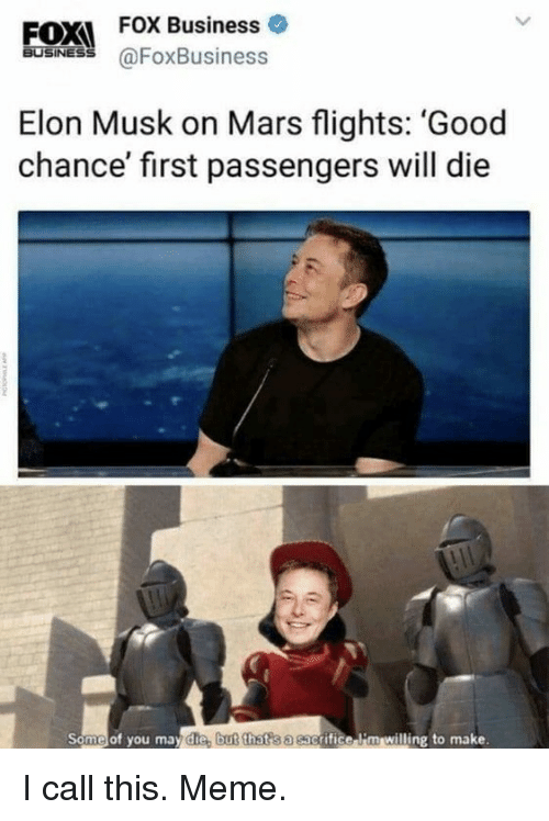 Passengers: EOX  FOX Business o  BUSINESS  @FoxBusiness  Elon Musk on Mars flights: 'Good  chance' first passengers will die  Some of you may die, but that s a sac  grifice i'm willing to make. I call this. Meme.