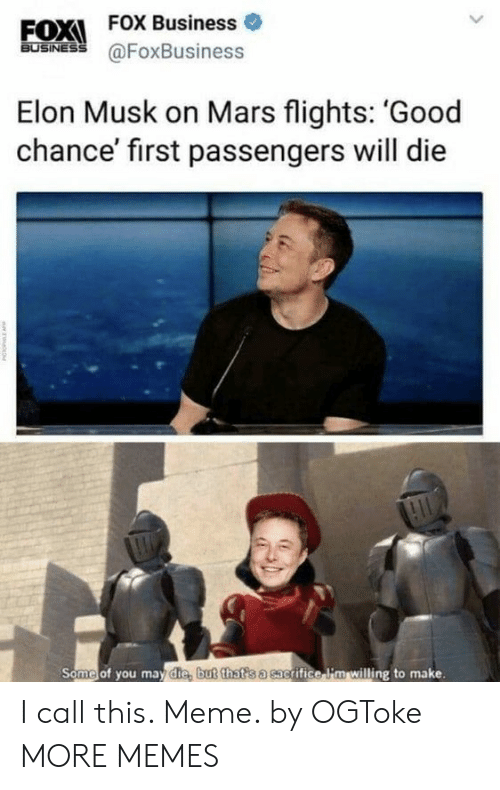 Passengers: EOX  FOX Business o  BUSINESS  @FoxBusiness  Elon Musk on Mars flights: 'Good  chance' first passengers will die  Some of you may die, but that s a sac  grifice i'm willing to make. I call this. Meme. by OGToke MORE MEMES