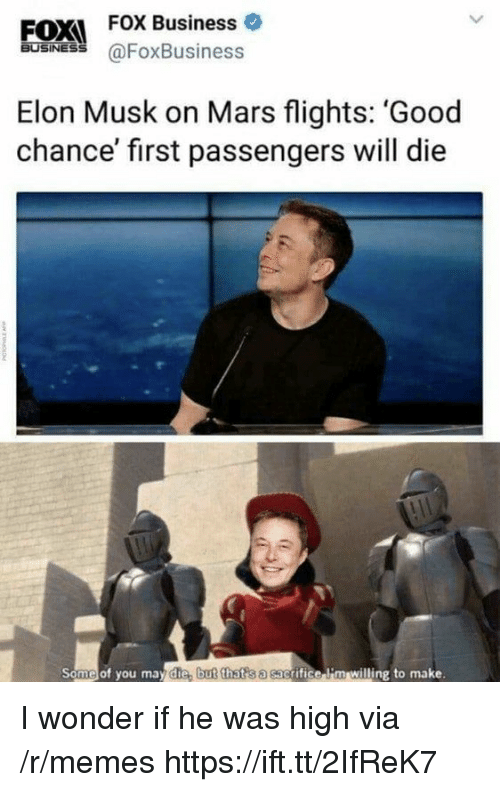 Memes, Business, and Good: EOXI FOX Business  FOX Business o  60SİNES @FoxBusiness  Elon Musk on Mars flights: 'Good  chance' first passengers will die  Some of you may die, b  ut that s a sac  grifice li'm willing to make. I wonder if he was high via /r/memes https://ift.tt/2IfReK7