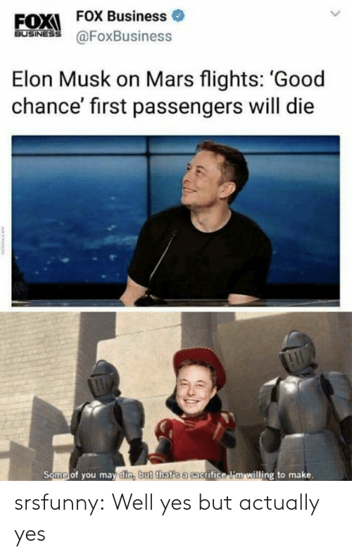 Flights: EOXI FOX Business  FOX Business o  60SİNES @FoxBusiness  Elon Musk on Mars flights: 'Good  chance' first passengers will die  Some of you may die, b  ut that s a sac  grifice li'm willing to make. srsfunny:  Well yes but actually yes