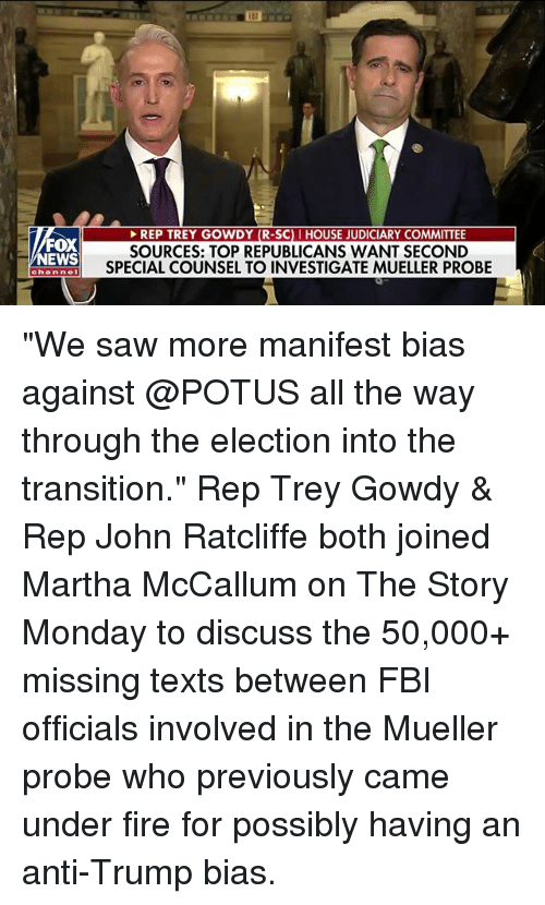 "Fbi, Fire, and Memes: EP TREY GOWDY (R-SCI HOUSE JUDICIARY  FOX  NEWS  SOURCES: TOP REPUBLICANS WANT SECOND  SPECIAL COUNSEL TO INVESTIGATE MUELLER PROBE  channe ""We saw more manifest bias against @POTUS all the way through the election into the transition."" Rep Trey Gowdy & Rep John Ratcliffe both joined Martha McCallum on The Story Monday to discuss the 50,000+ missing texts between FBI officials involved in the Mueller probe who previously came under fire for possibly having an anti-Trump bias."
