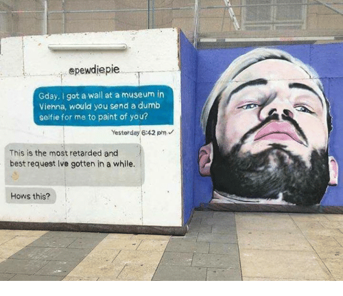 Dumb, Retarded, and Selfie: epewdiepie  Gday, I got a wall at a museum in  Viehna, would you send a dumb  selfie for me to paint of you?  Yesterday 6:42 pm  This is the most retarded and  best request Ive gotten in a while  Hows this?
