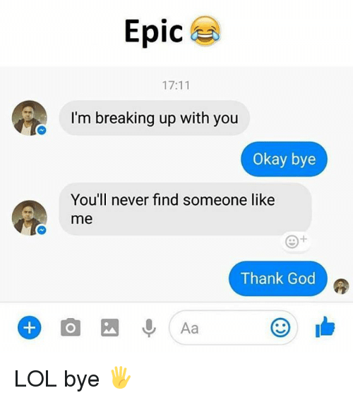 God, Lol, and Memes: Epic  17:11  I'm breaking up with you  Okay bye  You'll never find someone like  me  Thank God  Aa LOL bye 🖐