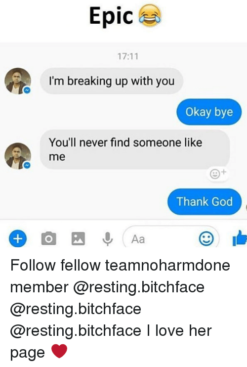 okay bye: Epic  17:11  I'm breaking up with you  Okay bye  You'll never find someone like  me  Thank God Follow fellow teamnoharmdone member @resting.bitchface @resting.bitchface @resting.bitchface I love her page ❤️