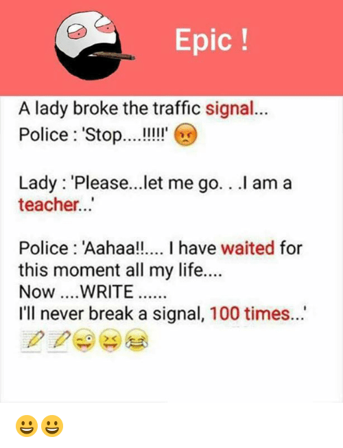 Waiting...: Epic  A lady broke the traffic signal...  Police Stop  Lady Please...let me go. .I am a  teacher...  Police Aahaa!!.... I have waited for  this moment all my life....  Now... WRITE  I'll never break a signal, 100 times. 😀😀