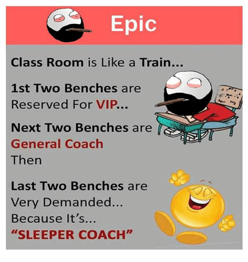 """Epicly: Epic  Class Room is Like a Train...  1st Two Benches are  Reserved For VIP...  Next Two Benches are  General Coach  Then  Last Two Benches are  Very Demanded...  Because It's...  """"SLEEPER COACH"""""""