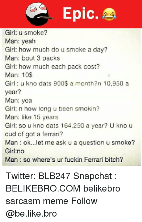 Be Like, Bitch, and Ferrari: Epic.  Girl: u smoke?  Man: yeah  Girl: how much do u smoke a day?  Man: bout 3 packs  Girl: how much each pack cost?  Man: 10S  Girl: u kno dats 900$ a month?n 10,950 a  year?  Man: yea  Girl: n how long u been smokin?  Man: like 15 years  Girl: so u kno dats 164,250 a year? U kno u  cud of got a ferrari?  Man : ok let me ask u a question u smokθ?  Girl:no  Man so where's ur fuckin Ferrari bitch? Twitter: BLB247 Snapchat : BELIKEBRO.COM belikebro sarcasm meme Follow @be.like.bro