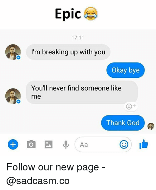 God, Memes, and Okay: Epic  IC  17:11  I'm breaking up with you  Okay bye  You'll never find someone like  me  Thank God  Aa Follow our new page - @sadcasm.co
