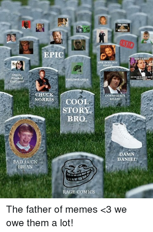 Bad Luck Brian: EPIC  Overly  Attached  PHILOSORAPTOR  Girlfriend  CHUC  NORRIS  COOL  STORY  BRO.  BAD LUCK  BRIAN  RAGE COMICS  NOT PASS  THERE SALWAI  SIMPIY  CONSPIRACY  KEANU  DAMN  DANIEL The father of memes <3 we owe them a lot!