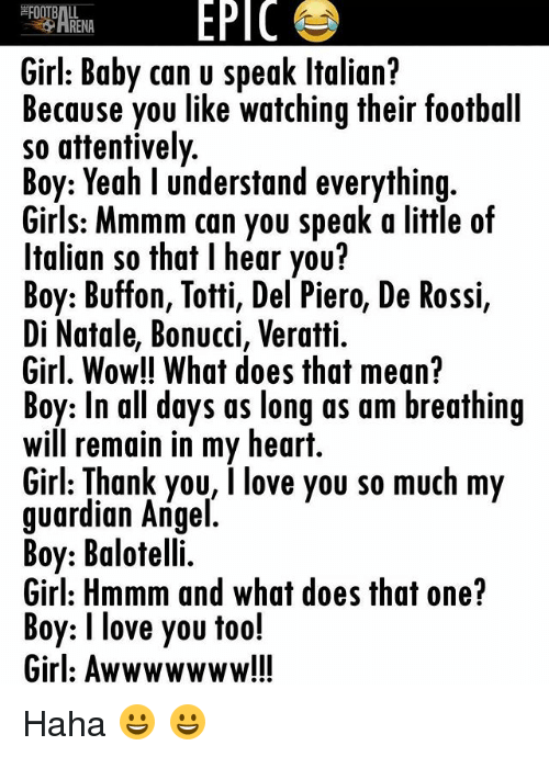 Thats Mean: EPIC  RENA  Girl: Baby can u speak ltalian?  Because you like watching their football  so attentively  Boy: Yeah l understand everything  Girls: Mmmm can you speak a little of  Italian so that l hear you?  Boy: Buffon, Totti, Del Piero, De Rossi,  Di Natale, Bonucci, Veratti.  Girl, Wow!! What does that mean?  Boy: In all days as long as am breathing  Will remain in my heart.  Girl: Thank you, I love you so much my  guardian Angel  Boy: Balotelli.  Girl: Hmmm and what does that one?  Boy: I love you too!  Girl: Awwwwwww!!! Haha 😀 😀