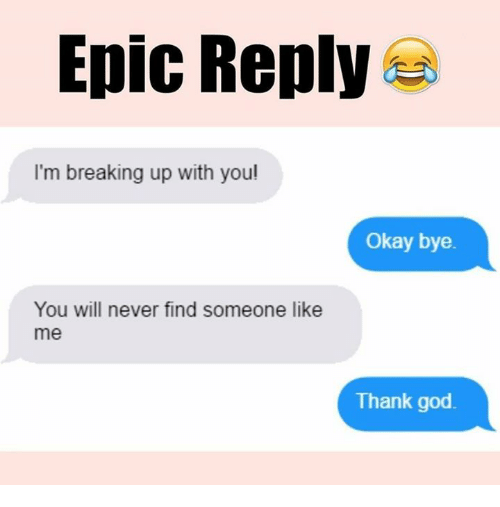 okay bye: Epic Reply  I'm breaking up with you!  Okay bye.  You will never find someone like  me  Thank god
