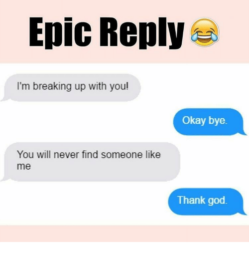 okay bye: Epic Reply  I'm breaking up with you!  Okay bye.  You will never find someone like  me  Thank god.