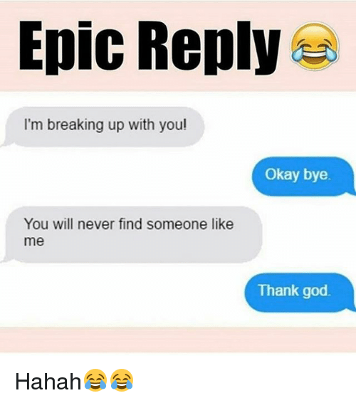 Memes, 🤖, and Epic: Epic Reply  I'm breaking up with you!  Okay bye  You will never find someone like  me  Thank god. Hahah😂😂