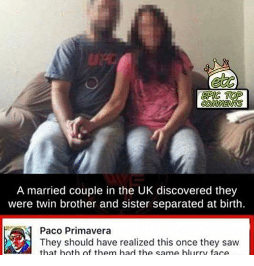 Memes, 🤖, and Epic: EPIC TOP  A married couple in the UK discovered they  were twin brother and sister separated at birth.  Paco Primavera  They should have realized this once they saw  that both same blurry face