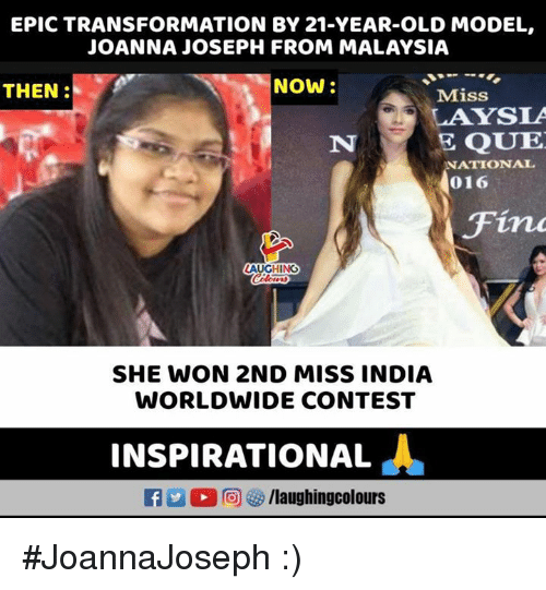 Malaysia: EPIC TRANSFORMATION BY 21-YEAR-OLD MODEL,  JOANNA JOSEPH FROM MALAYSIA  THEN:  NOW  Miss  LAYSLA  E QUE  NATIONAL  016  Fin  AUGHING  SHE WON 2ND MISS INDIA  WORLDWIDE CONTEST  INSPIRATIONAL  L  2回GS/laughingcolours #JoannaJoseph :)