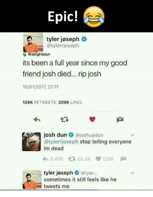 Epicness: Epic!  -tyler joseph  @tylerrjoseph  g dolightodun  its been a full year since my good  friend josh died... rip josh  15/01/2017, 21:11  26K RETWEETS 208K LIKES  josh dun·@joshuadun  @tylerrjoseph stop telling everyone  im dead  わ3,466仁 65.3Kり129K pa  tyler joseph @tyler...  sometimes it still feels like he  -tweets me