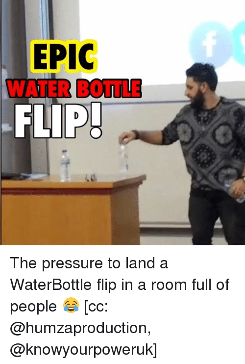 Memes, Pressure, and Water: EPIC  WATER BOTTLE  FLIP! The pressure to land a WaterBottle flip in a room full of people 😂 [cc: @humzaproduction, @knowyourpoweruk]