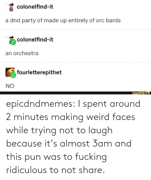 pun: epicdndmemes:  I spent around 2 minutes making weird faces while trying not to laugh because it's almost 3am and this pun was to fucking ridiculous to not share.