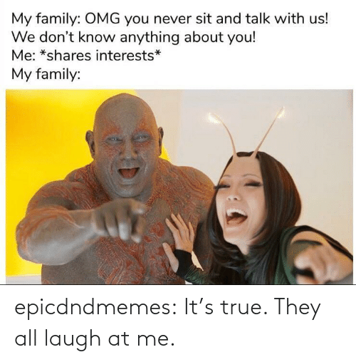 Laugh At: epicdndmemes:  It's true. They all laugh at me.
