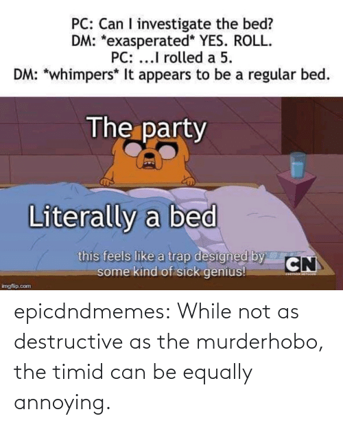Can Be: epicdndmemes:  While not as destructive as the murderhobo, the timid can be equally annoying.