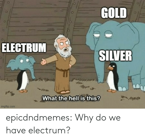 Why Do: epicdndmemes:  Why do we have electrum?