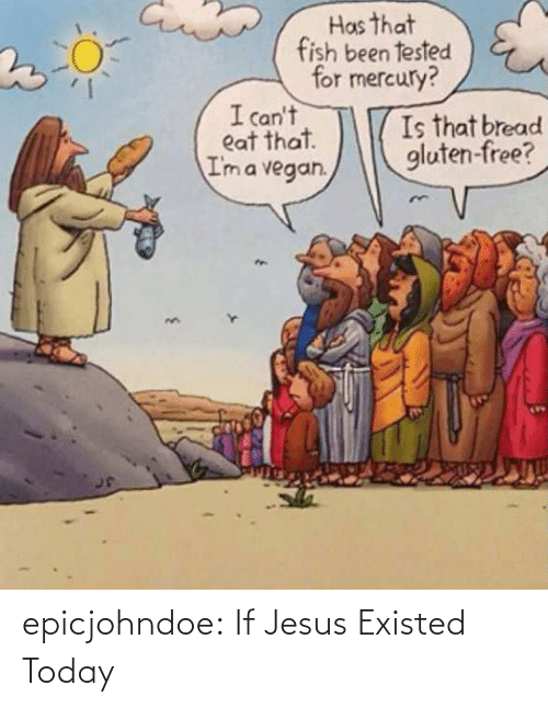 Jesus: epicjohndoe:  If Jesus Existed Today
