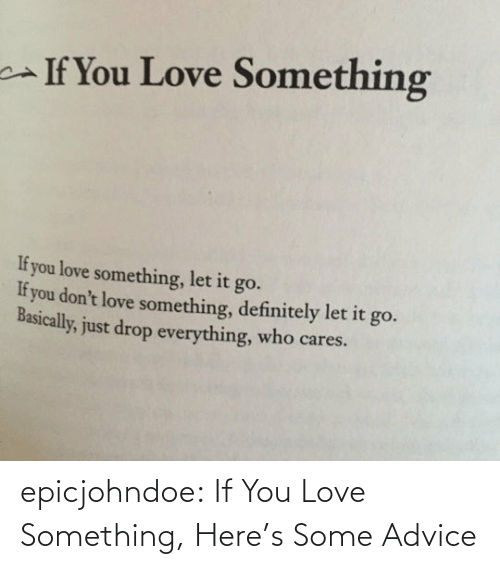 Heres: epicjohndoe:  If You Love Something, Here's Some Advice