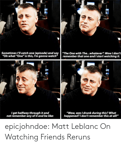 Matt: epicjohndoe:  Matt Leblanc On Watching Friends Reruns