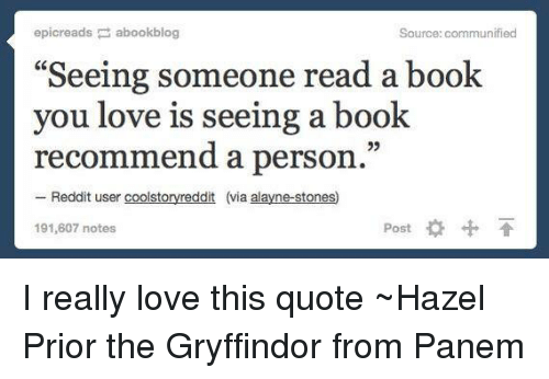 "panem: epicreads abookblog  Source: communified  ""Seeing someone read a book  you love is seeing a book  recommend a person.  Reddit user coolsto  (via alayne-stones  Post  191,607 notes I really love this quote ~Hazel Prior the Gryffindor from Panem"