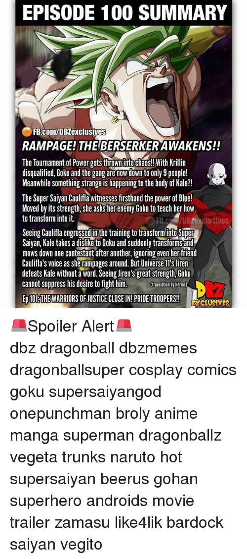Anaconda, Anime, and Broly: EPISODE 100 SUMMARY  FB.com/DBZexclusives  RAMPAGE! THE BERSERKER AWAKENS!!  The Tournament of Power gets thrown into chaos!! With Krillin  disqualified, Goku and the gang are nowdown to only 9 people!  Meanwhile something strange is happening to the body of Kale?!  The Super Saiyan Caulifla witnesses firsthand the power of Blue!  Moved by its strength, she asks her enemy Goku to teach her how  to transform into it.  FB.coM/DBZexclusives  Seeing Caulifa engrossed in the training to transforminto Super  Saivan, Kale takes a dislike to Goku and suddenly transforms and  mows down one contestant after another, ignoring even her tfriend  Caulifla's voice as she rampages around. But Universe ll's Jiren  defeats Kale without a word. Seeing liren's great strength, Goku  cannot suppress his desire to fight him.  translation by Herms)  ED 10ETHE WARRIORS OF JUSTICE CLOSE IN!PRIDE TROOPERS!  DcLUSVES 🚨Spoiler Alert🚨 ━━━━━━━━━━━━━━━━━━━━━ dbz dragonball dbzmemes dragonballsuper cosplay comics goku supersaiyangod onepunchman broly anime manga superman dragonballz vegeta trunks naruto hot supersaiyan beerus gohan superhero androids movie trailer zamasu like4lik bardock saiyan vegito